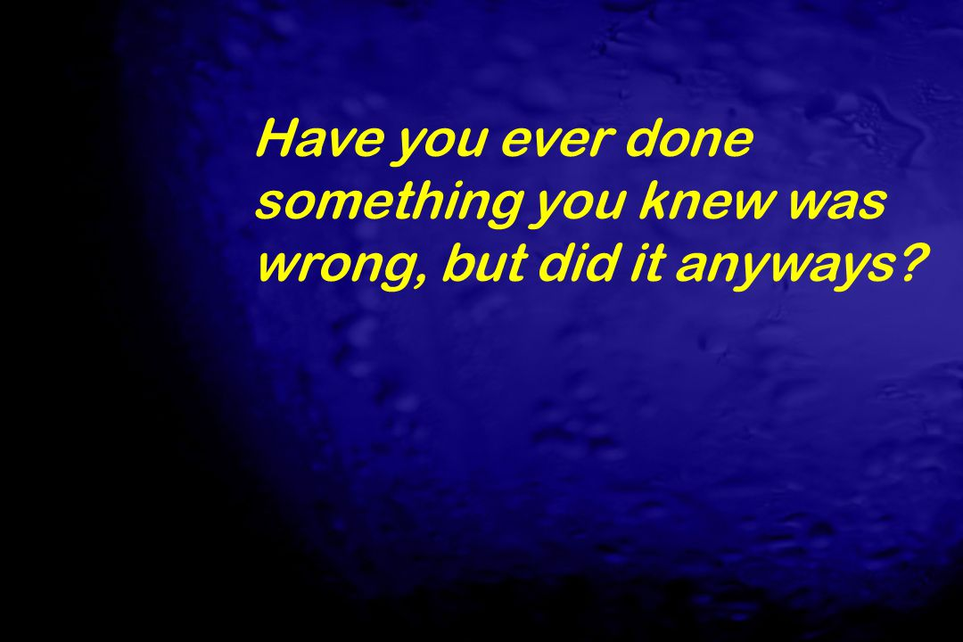 Have you ever done something you knew was wrong, but did it anyways