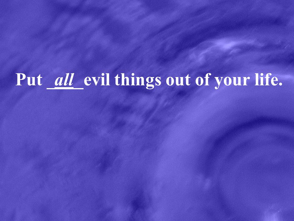 Put ____evil things out of your life.