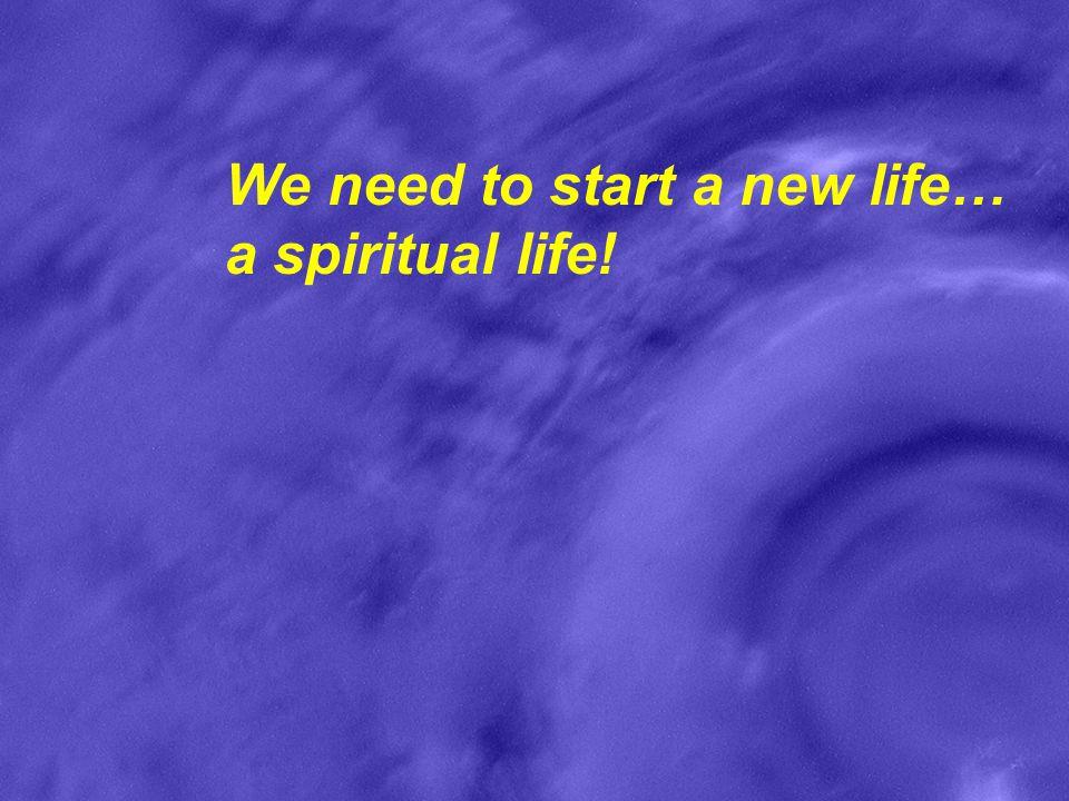 We need to start a new life… a spiritual life!