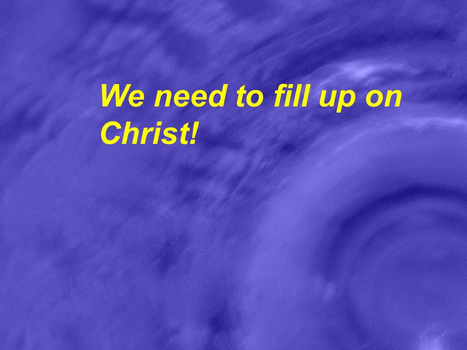 We need to fill up on Christ!