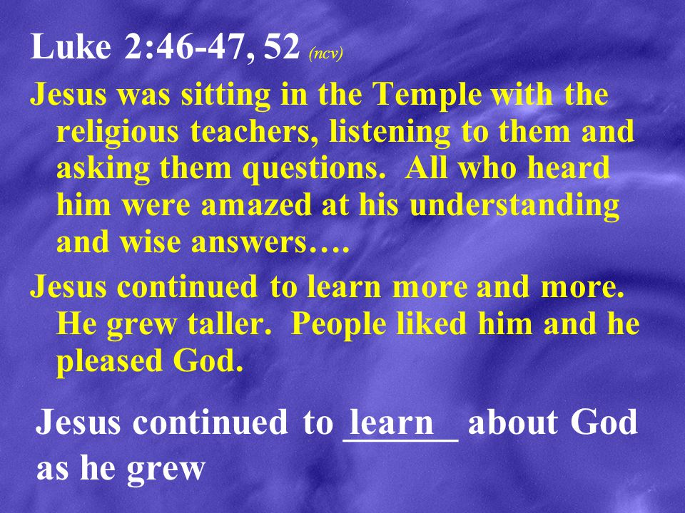 Jesus continued to ______ about God as he grew learn