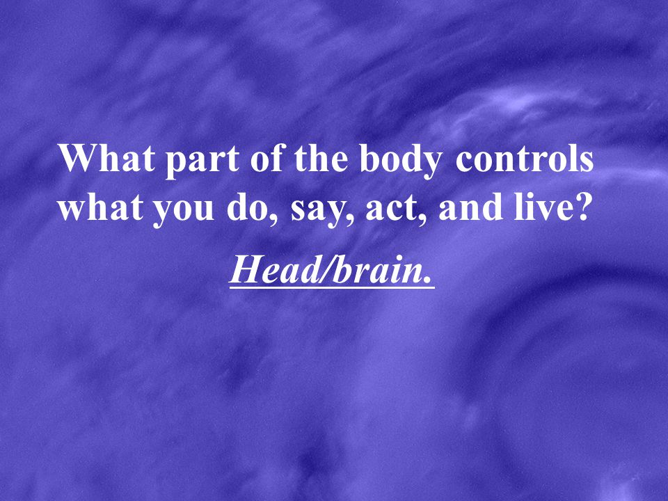 What part of the body controls what you do, say, act, and live