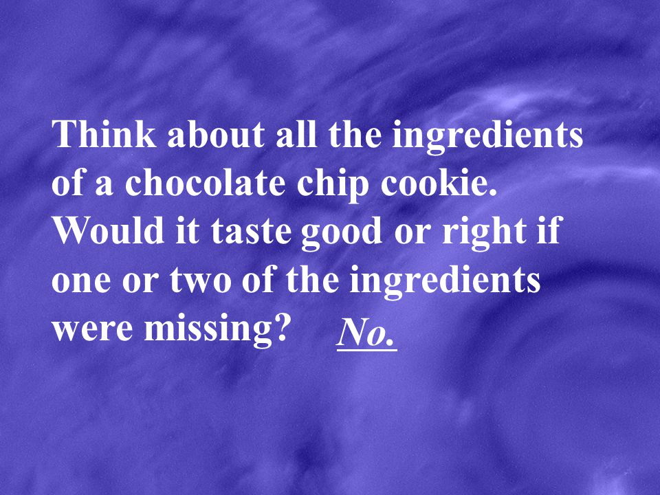 Think about all the ingredients of a chocolate chip cookie