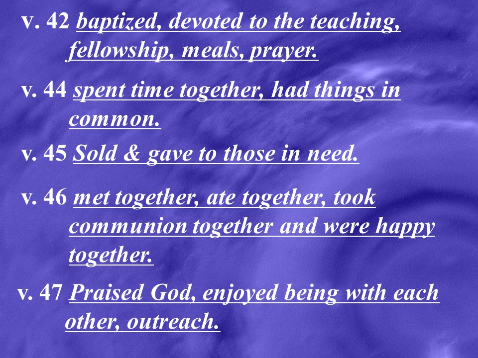 v. 42 baptized, devoted to the teaching, fellowship, meals, prayer.
