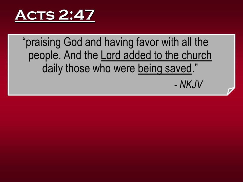 Acts 2:47 praising God and having favor with all the people. And the Lord added to the church daily those who were being saved.