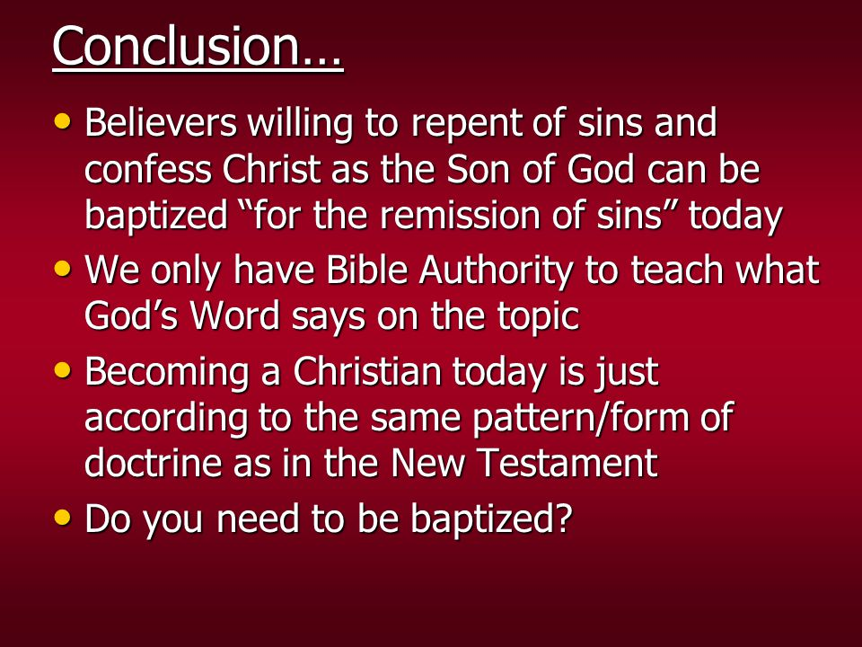 Conclusion… Believers willing to repent of sins and confess Christ as the Son of God can be baptized for the remission of sins today.