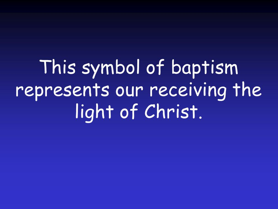 This symbol of baptism represents our receiving the light of Christ.