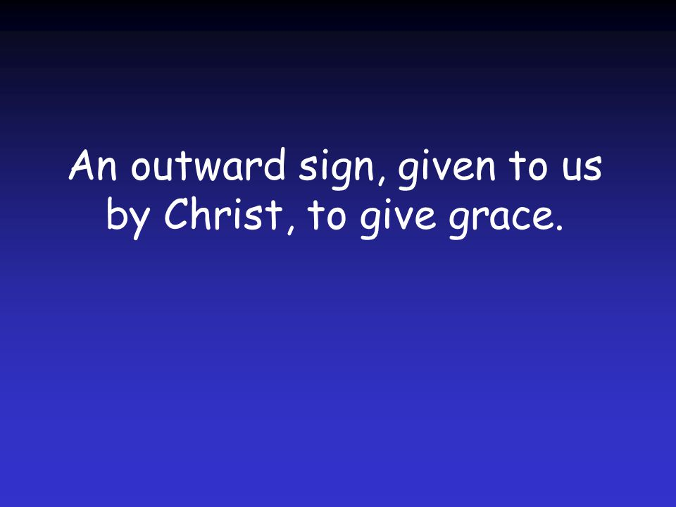 An outward sign, given to us by Christ, to give grace.