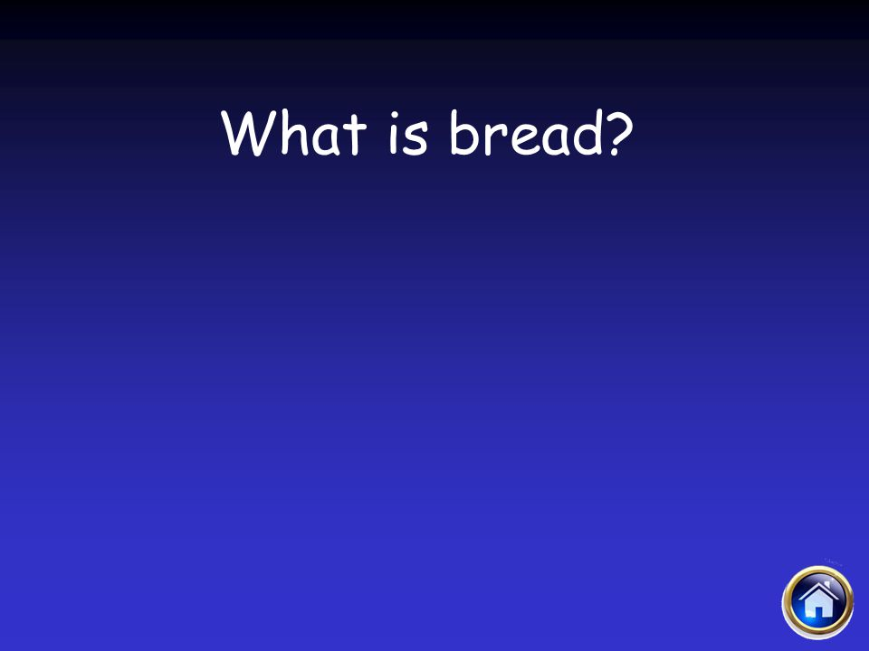 Sacraments Jeopardy 4/12/2017 What is bread