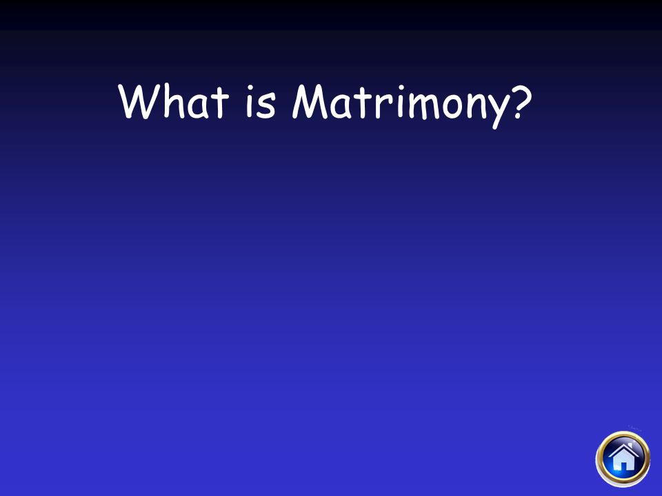 Sacraments Jeopardy 4/12/2017 What is Matrimony