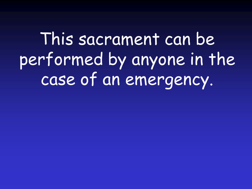 This sacrament can be performed by anyone in the case of an emergency.