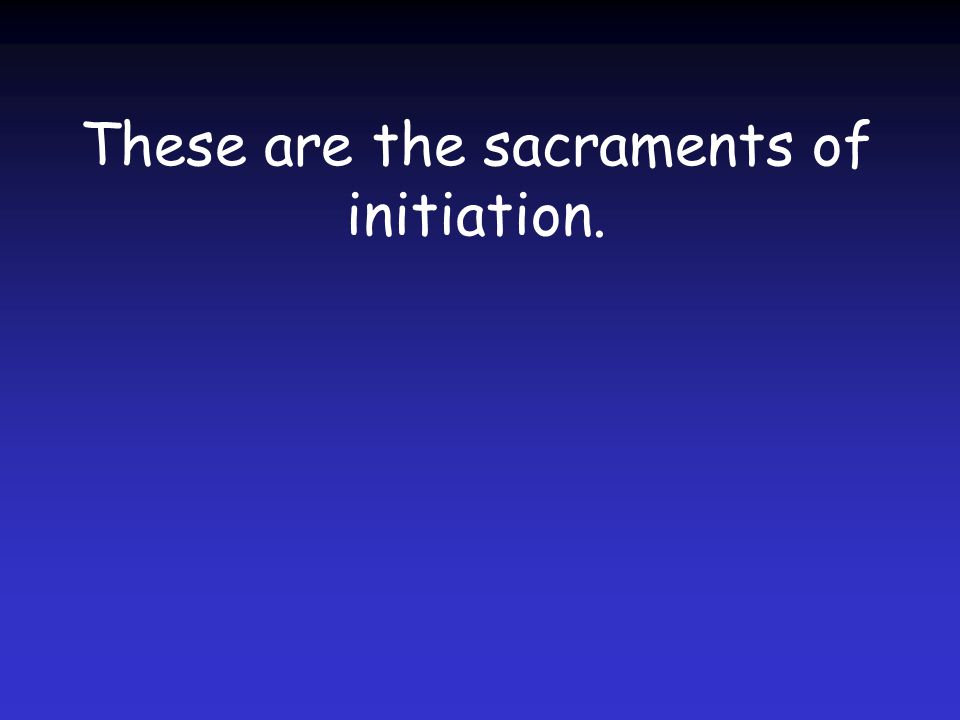 These are the sacraments of initiation.