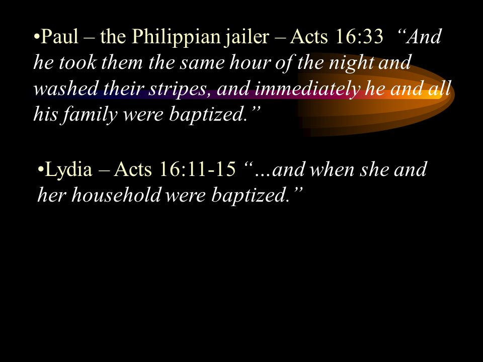 Paul – the Philippian jailer – Acts 16:33 And he took them the same hour of the night and washed their stripes, and immediately he and all his family were baptized.