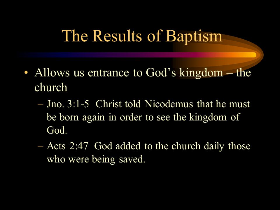 The Results of Baptism Allows us entrance to God's kingdom – the church.