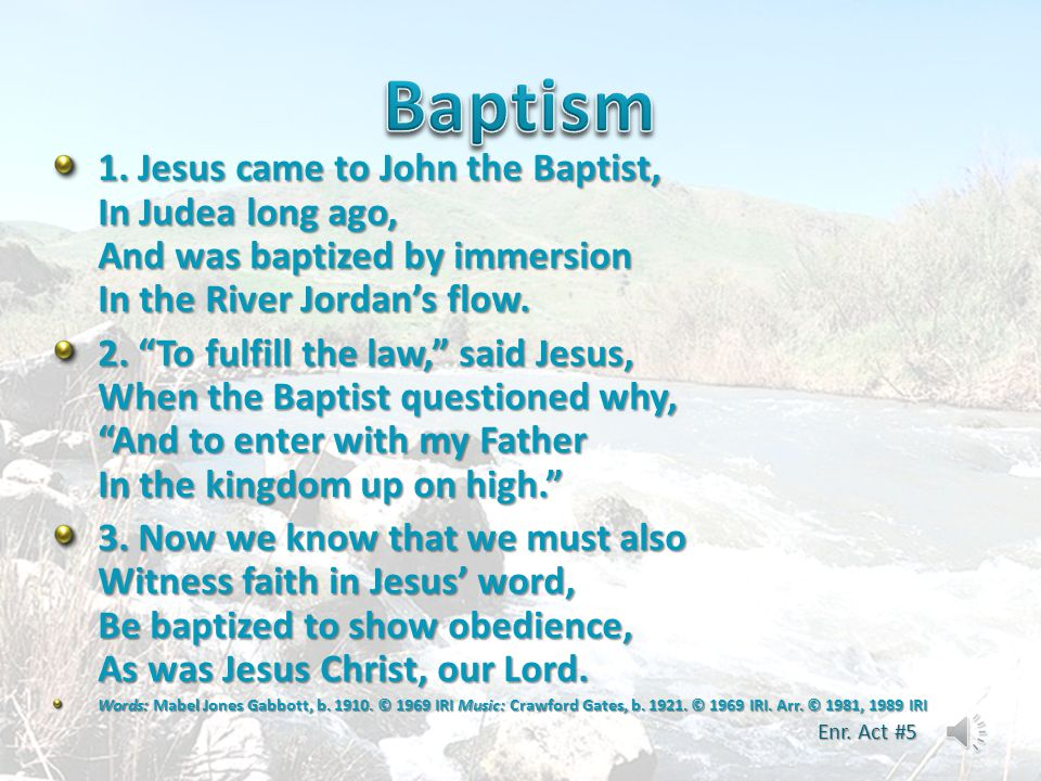 Baptism 1. Jesus came to John the Baptist, In Judea long ago, And was baptized by immersion In the River Jordan's flow.