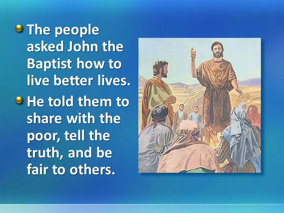 The people asked John the Baptist how to live better lives.