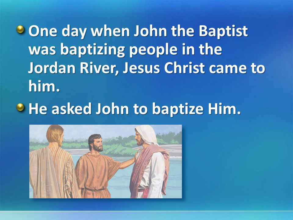 One day when John the Baptist was baptizing people in the Jordan River, Jesus Christ came to him.