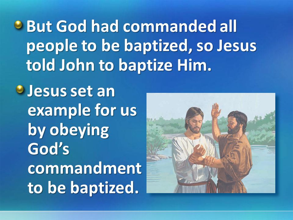But God had commanded all people to be baptized, so Jesus told John to baptize Him.