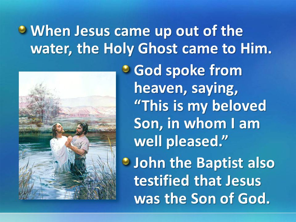When Jesus came up out of the water, the Holy Ghost came to Him.
