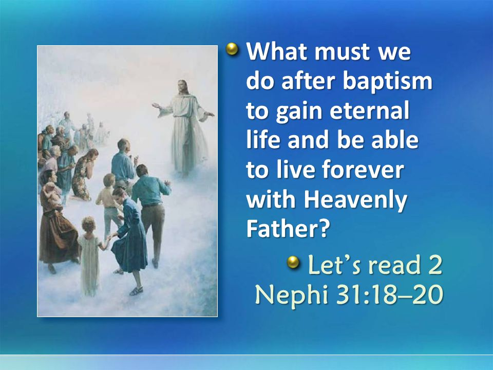 What must we do after baptism to gain eternal life and be able to live forever with Heavenly Father