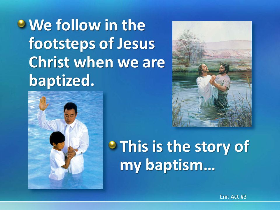 We follow in the footsteps of Jesus Christ when we are baptized.