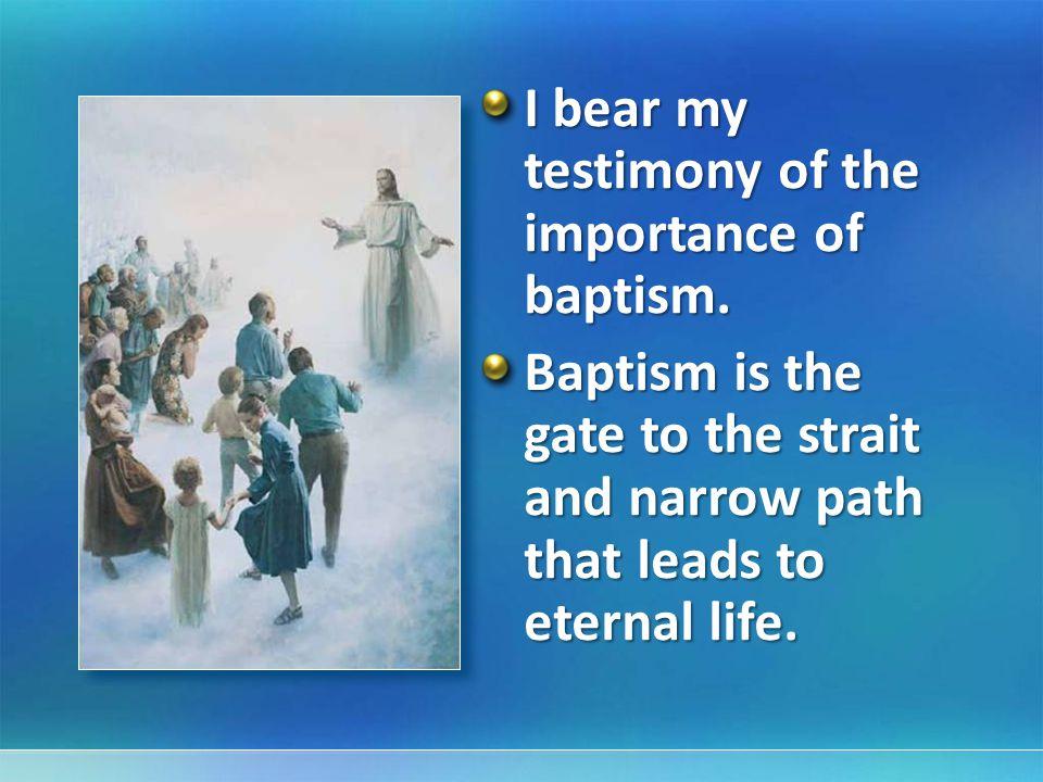 I bear my testimony of the importance of baptism.