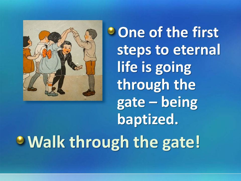 One of the first steps to eternal life is going through the gate – being baptized.