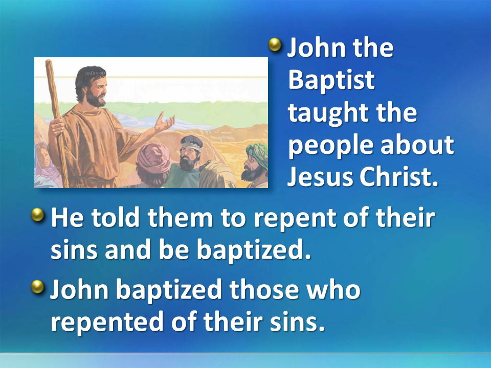 John the Baptist taught the people about Jesus Christ.