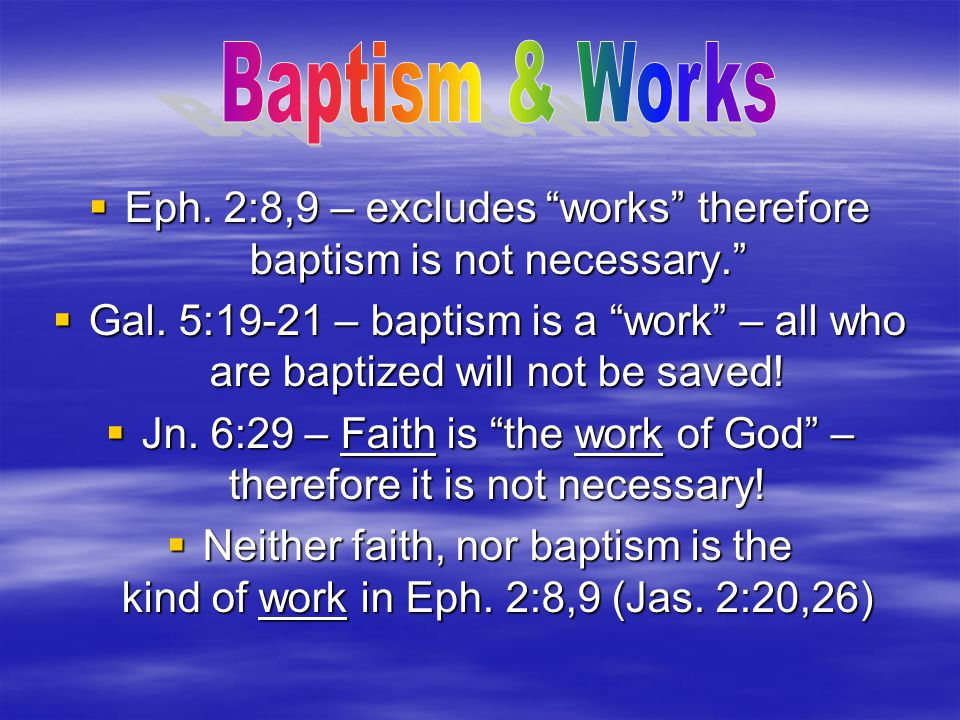 Baptism & Works Eph. 2:8,9 – excludes works therefore baptism is not necessary.