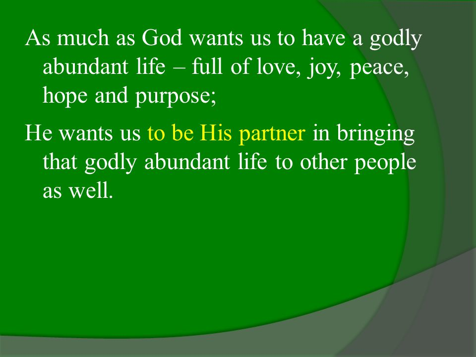 As much as God wants us to have a godly abundant life – full of love, joy, peace, hope and purpose;