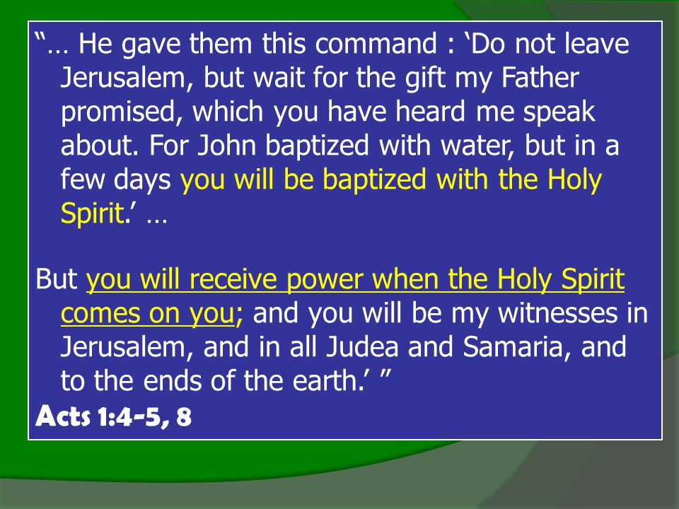 … He gave them this command : 'Do not leave Jerusalem, but wait for the gift my Father promised, which you have heard me speak about. For John baptized with water, but in a few days you will be baptized with the Holy Spirit.' …