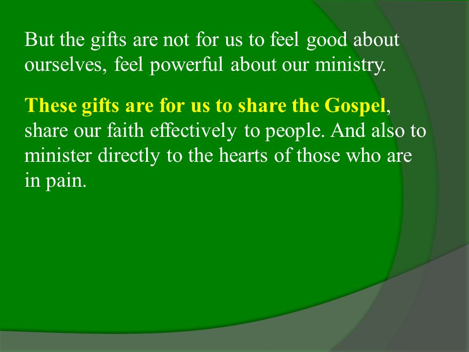 But the gifts are not for us to feel good about ourselves, feel powerful about our ministry.
