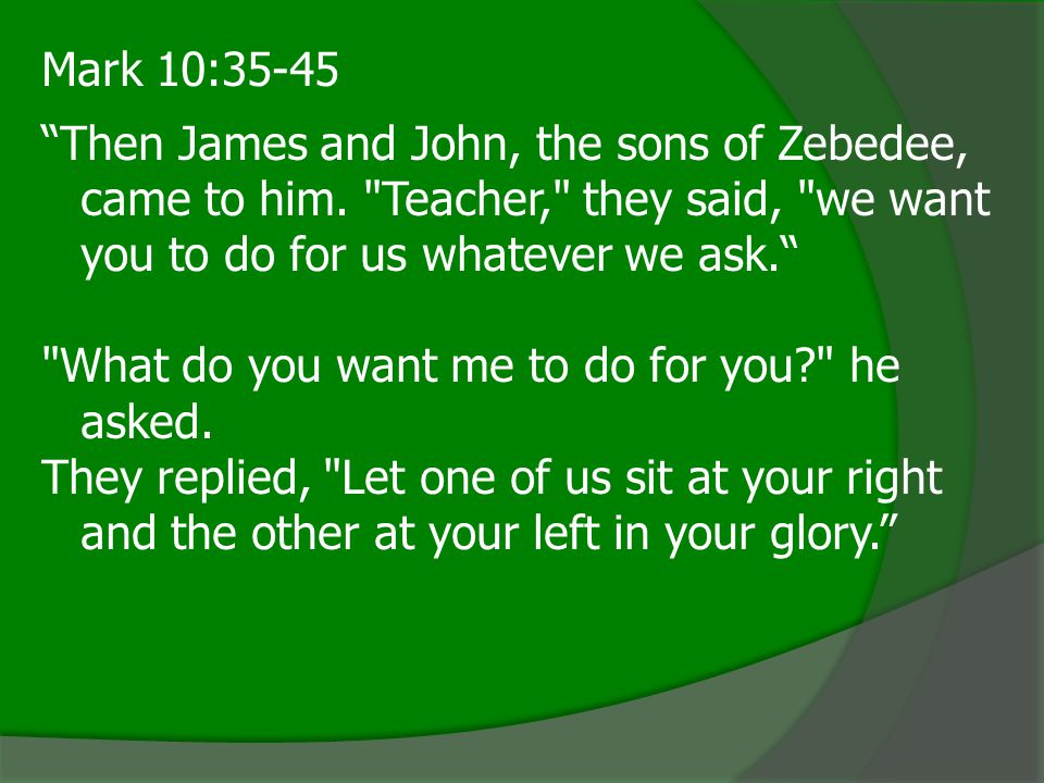 Mark 10:35-45 Then James and John, the sons of Zebedee, came to him. Teacher, they said, we want you to do for us whatever we ask.