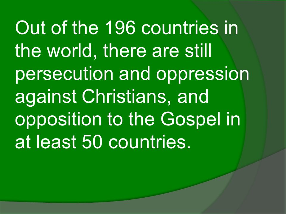 Out of the 196 countries in the world, there are still persecution and oppression against Christians, and opposition to the Gospel in at least 50 countries.