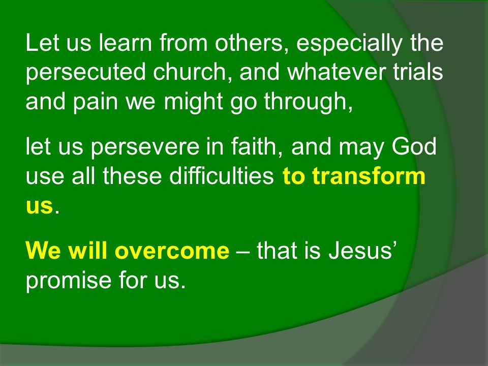 Let us learn from others, especially the persecuted church, and whatever trials and pain we might go through,