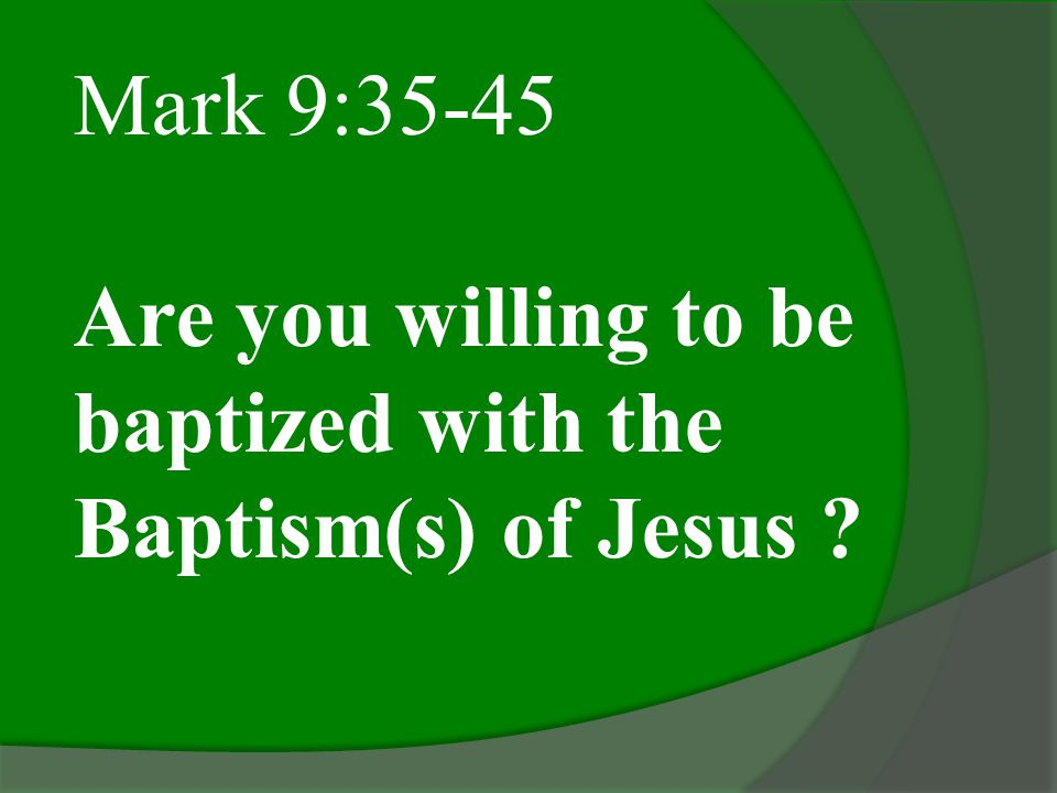 Mark 9:35-45 Are you willing to be baptized with the Baptism(s) of Jesus