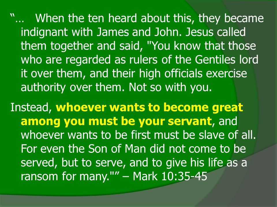 … When the ten heard about this, they became indignant with James and John. Jesus called them together and said, You know that those who are regarded as rulers of the Gentiles lord it over them, and their high officials exercise authority over them. Not so with you.