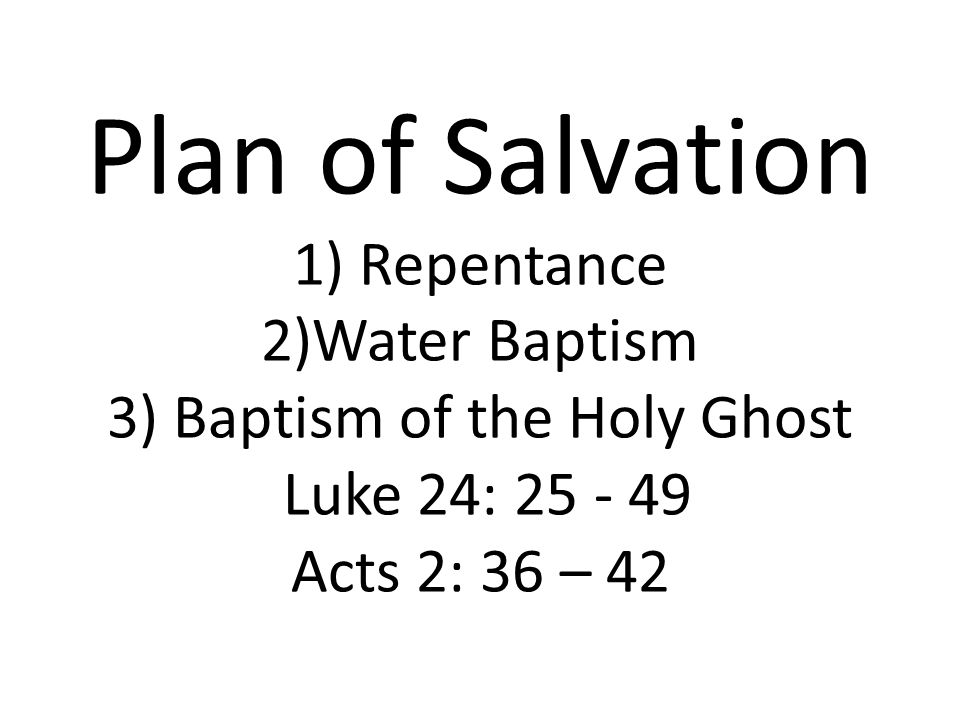 Plan of Salvation 1) Repentance 2)Water Baptism 3) Baptism of the Holy Ghost Luke 24: 25 - 49 Acts 2: 36 – 42