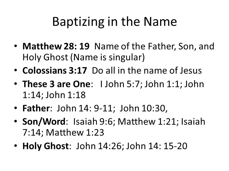 Baptizing in the Name Matthew 28: 19 Name of the Father, Son, and Holy Ghost (Name is singular) Colossians 3:17 Do all in the name of Jesus.
