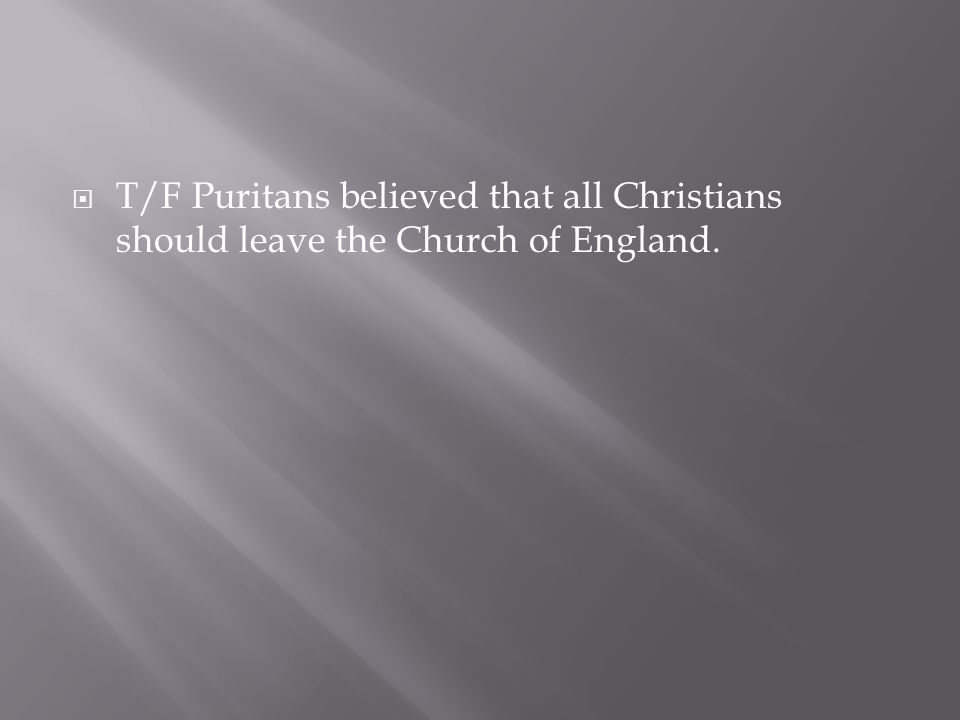 T/F Puritans believed that all Christians should leave the Church of England.