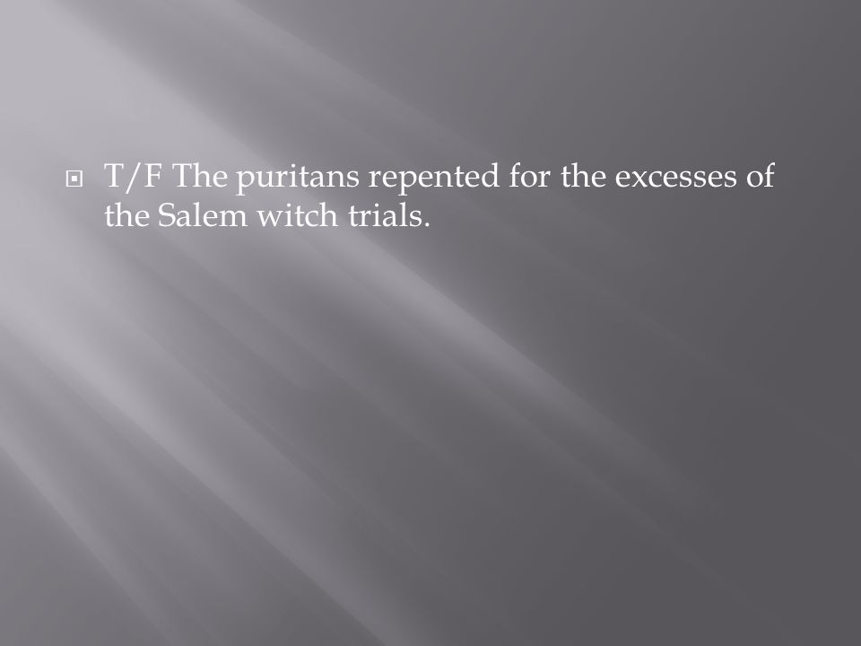 T/F The puritans repented for the excesses of the Salem witch trials.