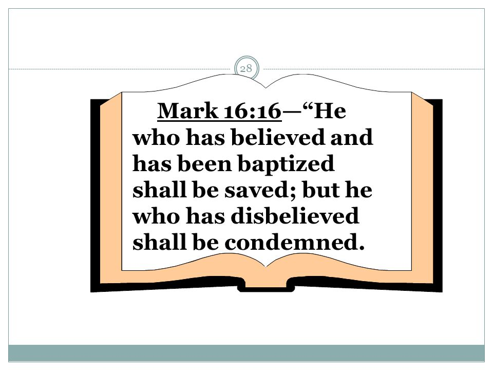 Mark 16:16— He who has believed and has been baptized shall be saved; but he who has disbelieved shall be condemned.