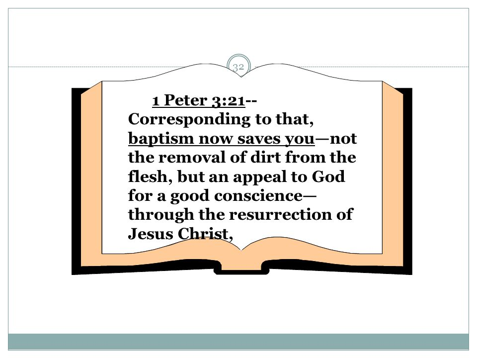 1 Peter 3:21--Corresponding to that, baptism now saves you—not the removal of dirt from the flesh, but an appeal to God for a good conscience—through the resurrection of Jesus Christ,