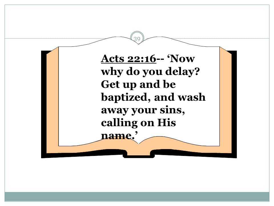 Acts 22:16-- 'Now why do you delay