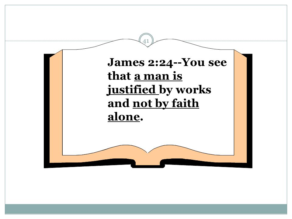 James 2:24--You see that a man is justified by works and not by faith alone.