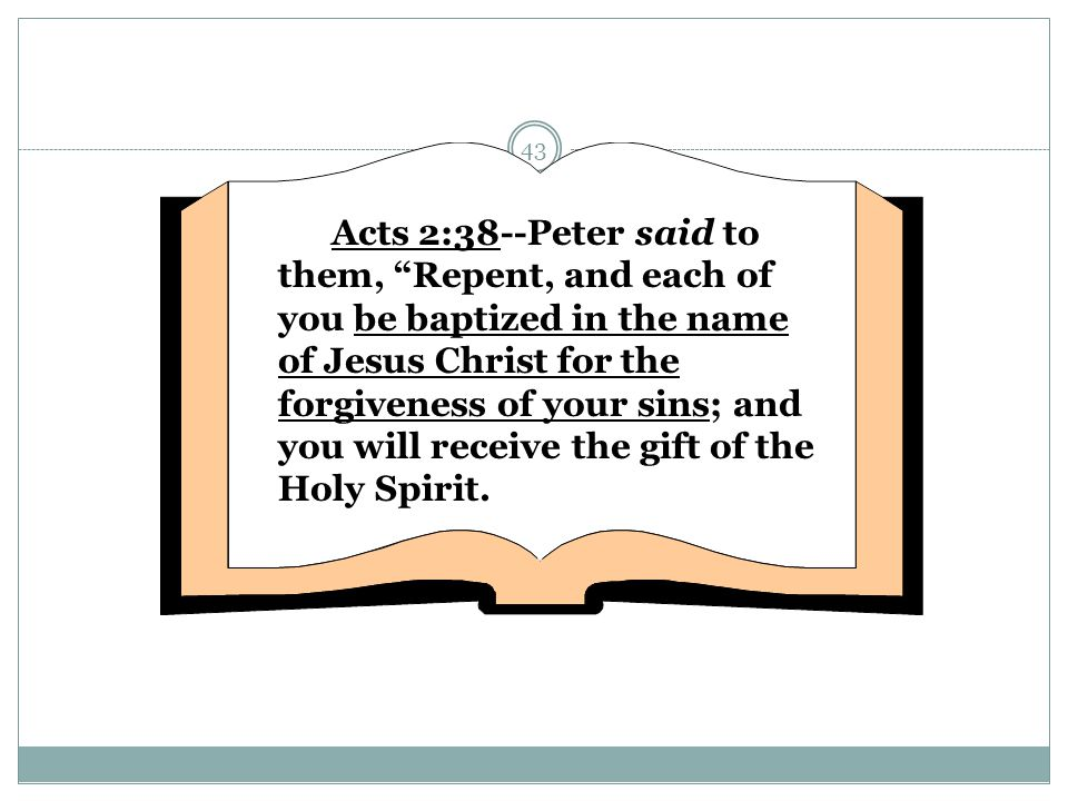 Acts 2:38--Peter said to them, Repent, and each of you be baptized in the name of Jesus Christ for the forgiveness of your sins; and you will receive the gift of the Holy Spirit.