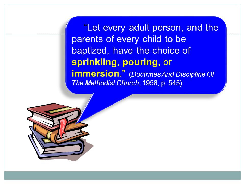 Let every adult person, and the parents of every child to be baptized, have the choice of sprinkling, pouring, or immersion. (Doctrines And Discipline Of The Methodist Church, 1956, p.