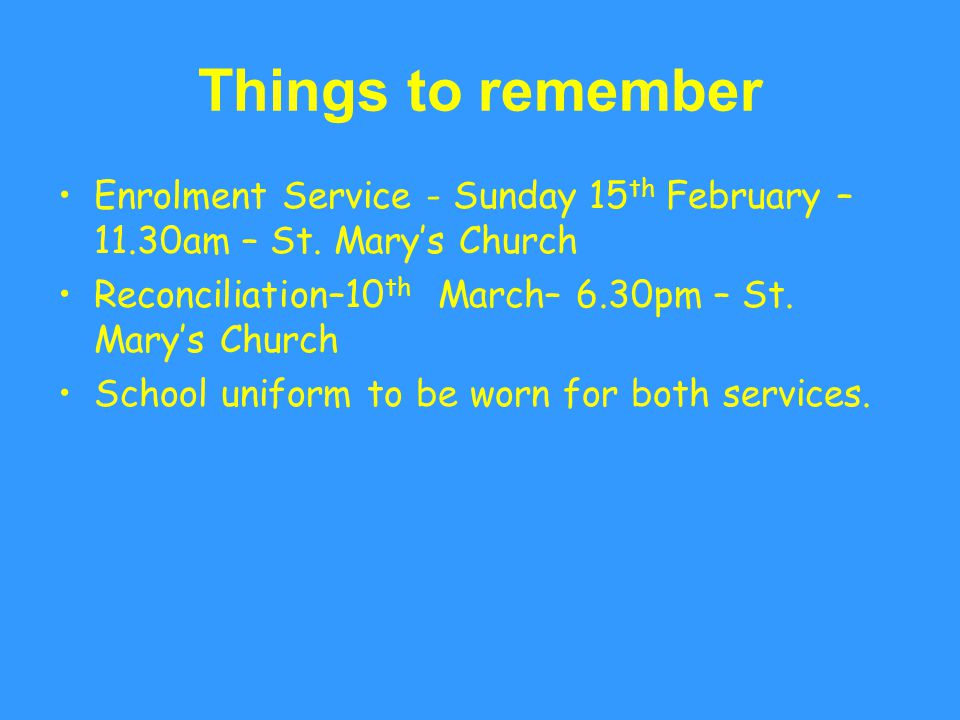 Things to remember Enrolment Service - Sunday 15th February – 11.30am – St. Mary's Church. Reconciliation–10th March– 6.30pm – St. Mary's Church.