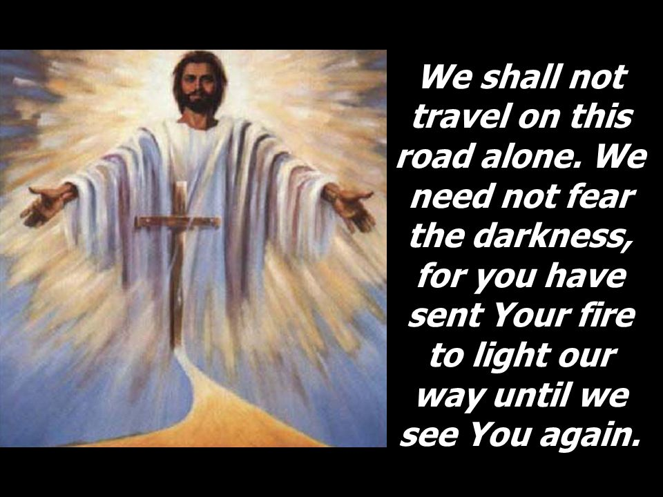 We shall not travel on this road alone