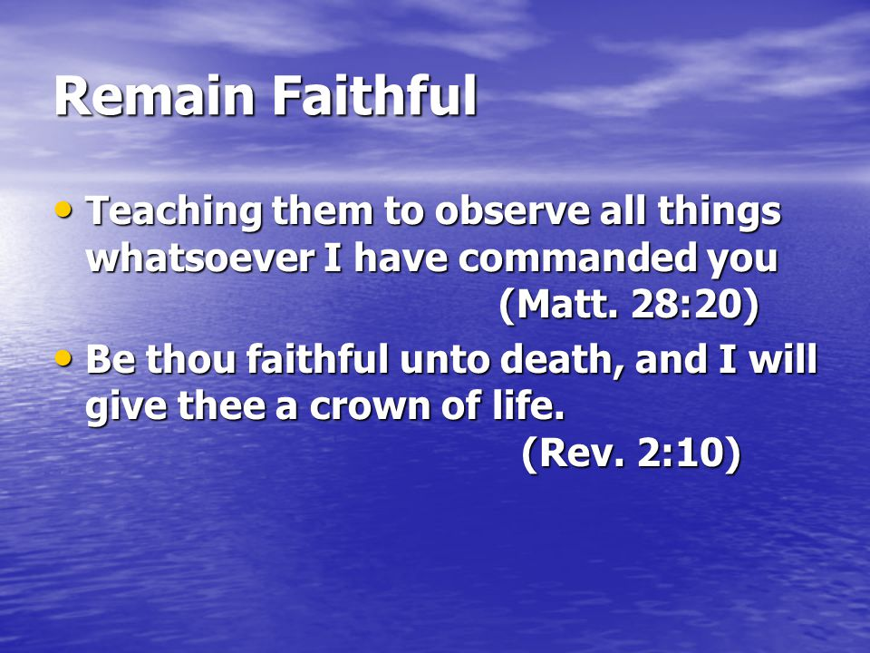 Remain Faithful Teaching them to observe all things whatsoever I have commanded you (Matt. 28:20)